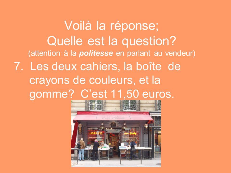 Voilà la réponse; Quelle est la question? (attention à la politesse en parlant au vendeur) 7. Les deux cahiers, la boîte de crayons de couleurs, et la