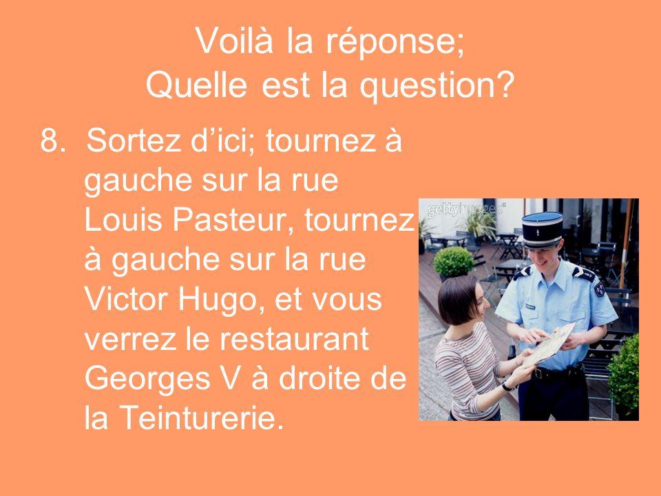Voilà la réponse; Quelle est la question? 8. Sortez dici; tournez à gauche sur la rue Louis Pasteur, tournez à gauche sur la rue Victor Hugo, et vous