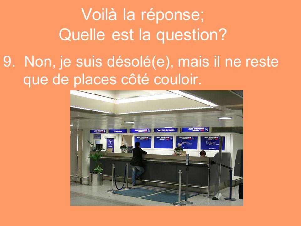 Voilà la réponse; Quelle est la question? 9. Non, je suis désolé(e), mais il ne reste que de places côté couloir.