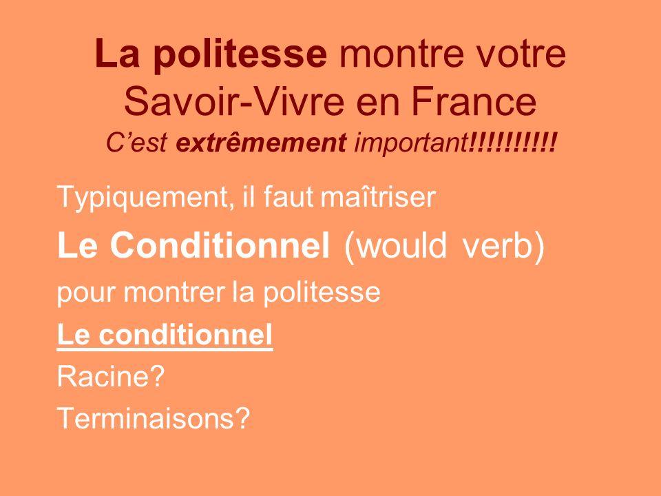 La politesse montre votre Savoir-Vivre en France Cest extrêmement important!!!!!!!!!! Typiquement, il faut maîtriser Le Conditionnel (would verb) pour