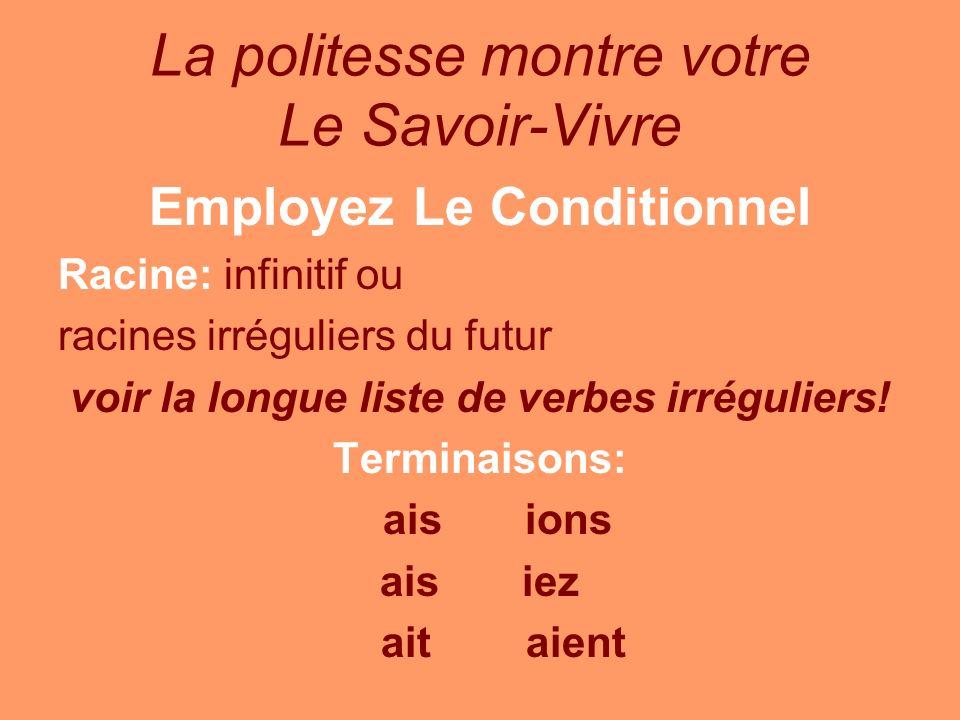 La politesse montre votre Le Savoir-Vivre Employez Le Conditionnel Racine: infinitif ou racines irréguliers du futur voir la longue liste de verbes ir
