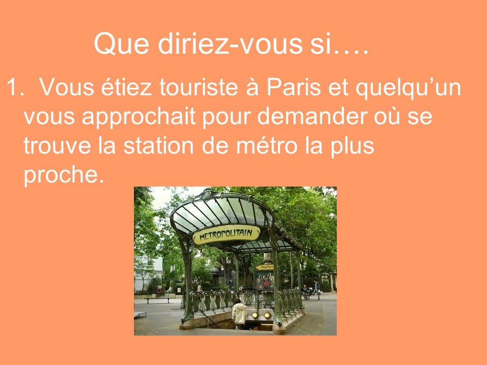 Que diriez-vous si…. 1. Vous étiez touriste à Paris et quelquun vous approchait pour demander où se trouve la station de métro la plus proche.
