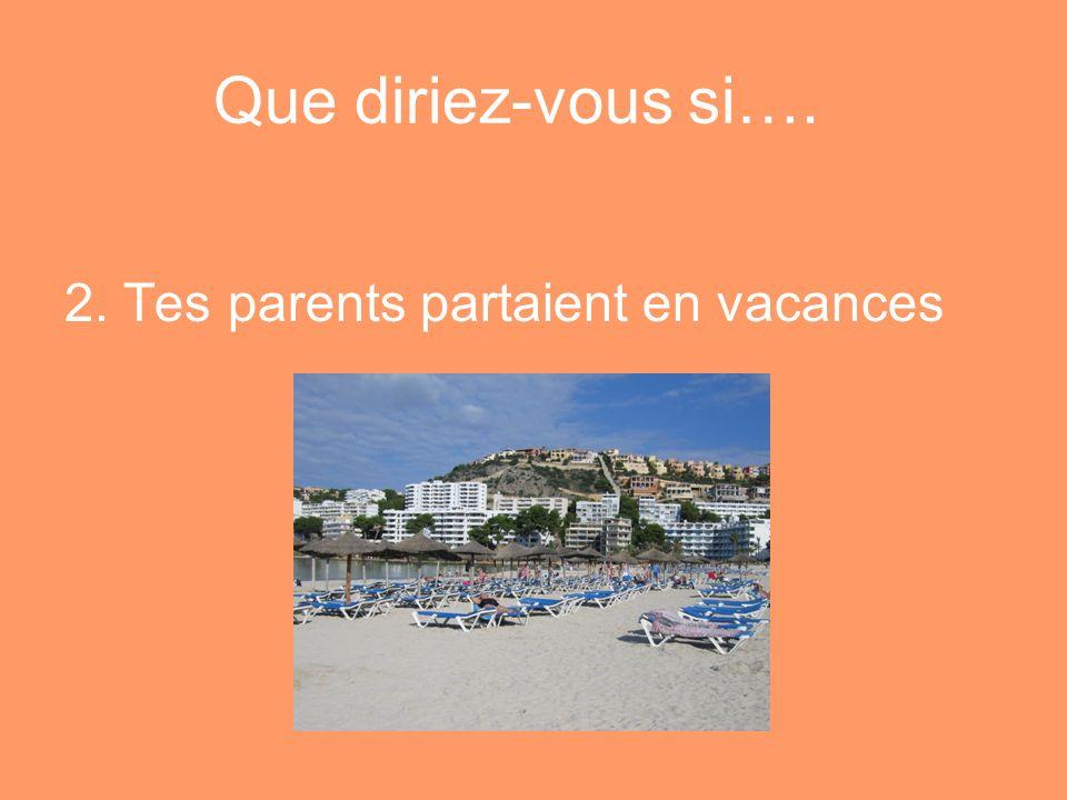 Que diriez-vous si…. 2. Tes parents partaient en vacances