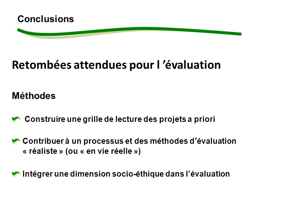 Retombées attendues pour l évaluation Méthodes Construire une grille de lecture des projets a priori Contribuer à un processus et des méthodes dévaluation « réaliste » (ou « en vie réelle ») Intégrer une dimension socio-éthique dans lévaluation Conclusions