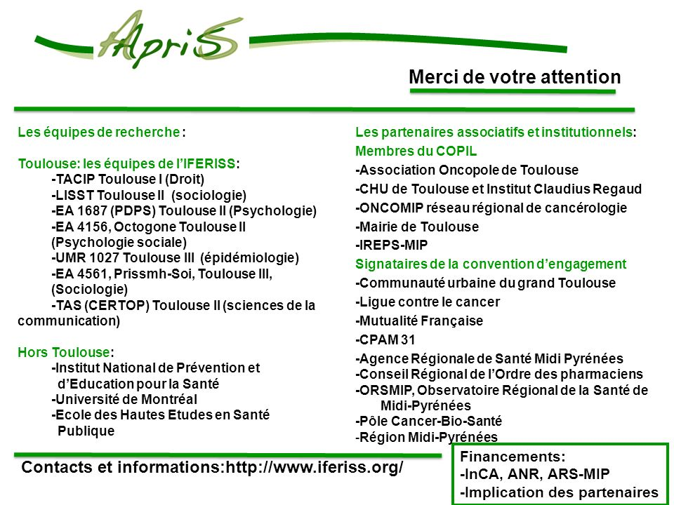 Merci de votre attention Contacts et informations:http://www.iferiss.org/ Financements: -InCA, ANR, ARS-MIP -Implication des partenaires Les équipes de recherche : Toulouse: les équipes de lIFERISS: -TACIP Toulouse I (Droit) -LISST Toulouse II (sociologie) -EA 1687 (PDPS) Toulouse II (Psychologie) -EA 4156, Octogone Toulouse II (Psychologie sociale) -UMR 1027 Toulouse III (épidémiologie) -EA 4561, Prissmh-Soi, Toulouse III, (Sociologie) -TAS (CERTOP) Toulouse II (sciences de la communication) Hors Toulouse: -Institut National de Prévention et dEducation pour la Santé -Université de Montréal -Ecole des Hautes Etudes en Santé Publique Les partenaires associatifs et institutionnels: Membres du COPIL -Association Oncopole de Toulouse -CHU de Toulouse et Institut Claudius Regaud -ONCOMIP réseau régional de cancérologie -Mairie de Toulouse -IREPS-MIP Signataires de la convention dengagement -Communauté urbaine du grand Toulouse -Ligue contre le cancer -Mutualité Française -CPAM 31 -Agence Régionale de Santé Midi Pyrénées -Conseil Régional de lOrdre des pharmaciens -ORSMIP, Observatoire Régional de la Santé de Midi-Pyrénées -Pôle Cancer-Bio-Santé -Région Midi-Pyrénées