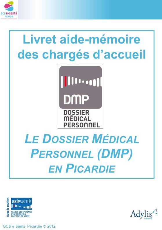 GCS e-Santé Picardie © 2012 Livret aide-mémoire des chargés daccueil L E D OSSIER M ÉDICAL P ERSONNEL (DMP) EN P ICARDIE