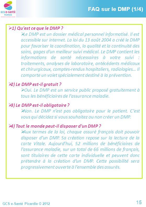 GCS e-Santé Picardie © 2012 FAQ sur le DMP (1/4) 1) Qu'est ce que le DMP ? Le DMP est un dossier médical personnel informatisé. Il est accessible sur