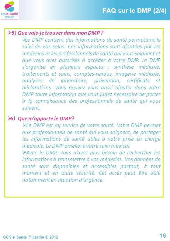 GCS e-Santé Picardie © 2012 FAQ sur le DMP (2/4) 5) Que vais-je trouver dans mon DMP ? Le DMP contient des informations de santé permettant le suivi d