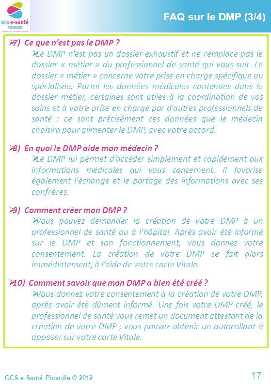 GCS e-Santé Picardie © 2012 FAQ sur le DMP (3/4) 7) Ce que nest pas le DMP ? Le DMP nest pas un dossier exhaustif et ne remplace pas le dossier « méti
