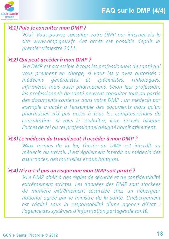 GCS e-Santé Picardie © 2012 FAQ sur le DMP (4/4) 11) Puis-je consulter mon DMP ? Oui. Vous pouvez consulter votre DMP par internet via le site www.dmp