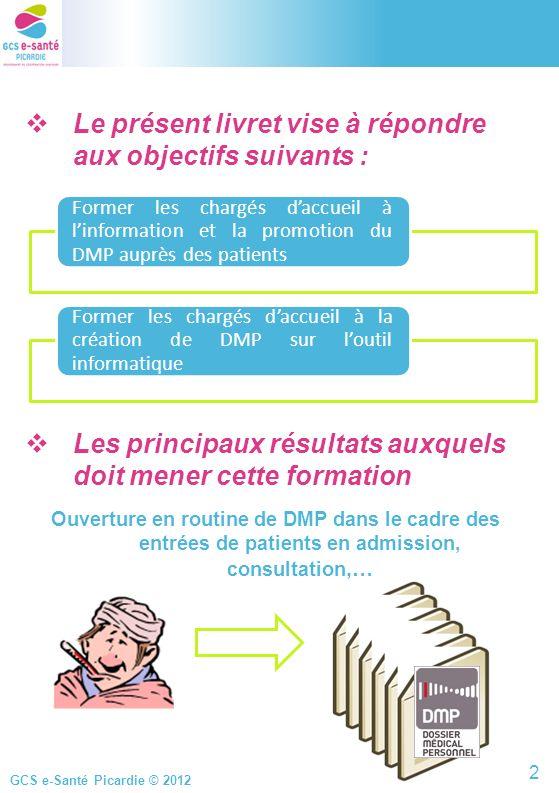 GCS e-Santé Picardie © 2012 Le présent livret vise à répondre aux objectifs suivants : Les principaux résultats auxquels doit mener cette formation Ou