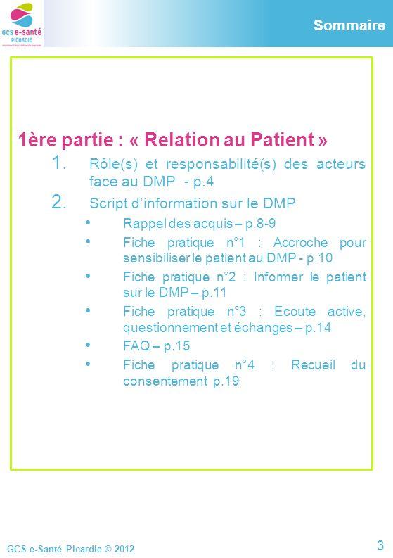 GCS e-Santé Picardie © 2012 1ère partie : « Relation au Patient » 1. Rôle(s) et responsabilité(s) des acteurs face au DMP - p.4 2. Script dinformation