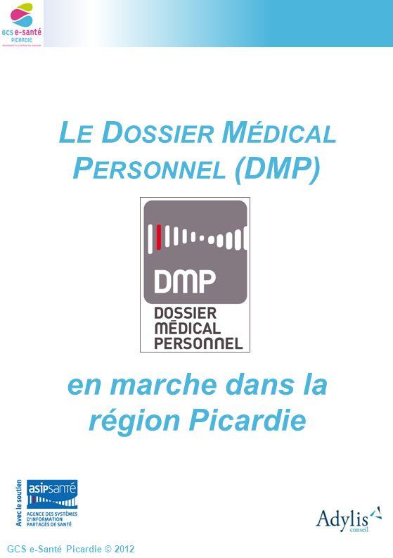 GCS e-Santé Picardie © 2012 L E D OSSIER M ÉDICAL P ERSONNEL (DMP) en marche dans la région Picardie