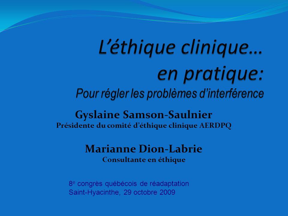 Gyslaine Samson-Saulnier Présidente du comité déthique clinique AERDPQ Marianne Dion-Labrie Consultante en éthique 8 e congrès québécois de réadaptati