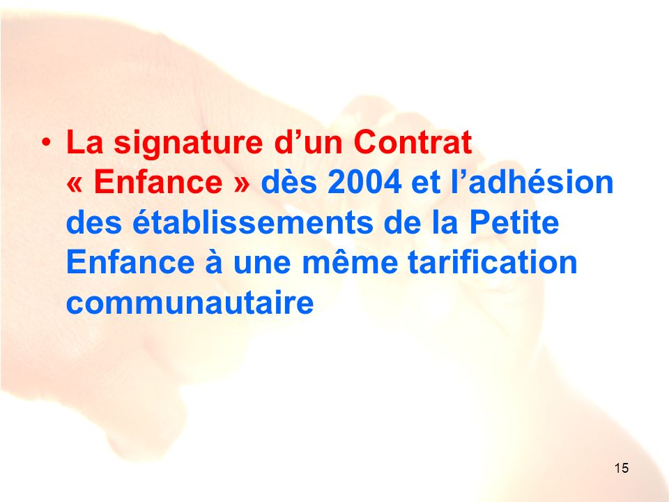 15 La signature dun Contrat « Enfance » dès 2004 et ladhésion des établissements de la Petite Enfance à une même tarification communautaire