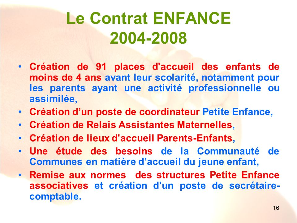 16 Le Contrat ENFANCE 2004-2008 Création de 91 places d'accueil des enfants de moins de 4 ans avant leur scolarité, notamment pour les parents ayant u