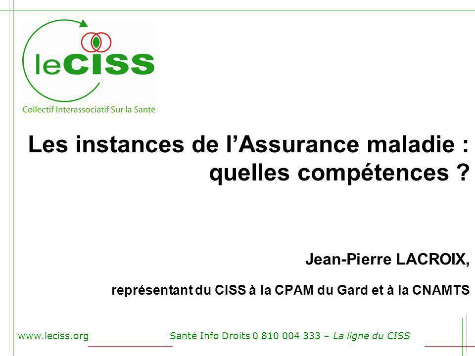 Les instances de lAssurance maladie : quelles compétences ? Jean-Pierre LACROIX, représentant du CISS à la CPAM du Gard et à la CNAMTS www.leciss.orgS