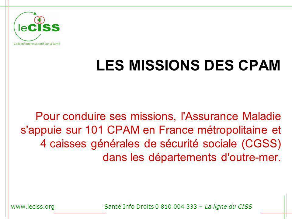 www.leciss.orgSanté Info Droits 0 810 004 333 – La ligne du CISS LES MISSIONS DES CPAM Pour conduire ses missions, l'Assurance Maladie s'appuie sur 10