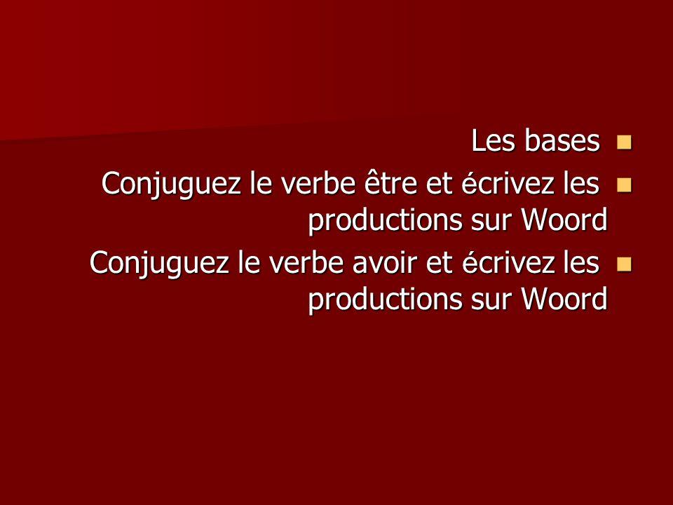 Les bases Les bases Conjuguez le verbe être et é crivez les productions sur Woord Conjuguez le verbe être et é crivez les productions sur Woord Conjuguez le verbe avoir et é crivez les productions sur Woord Conjuguez le verbe avoir et é crivez les productions sur Woord