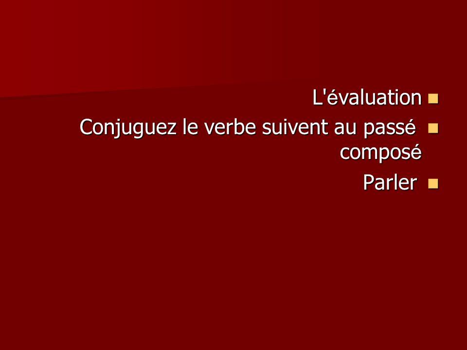 L é valuation L é valuation Conjuguez le verbe suivent au pass é compos é Conjuguez le verbe suivent au pass é compos é Parler Parler