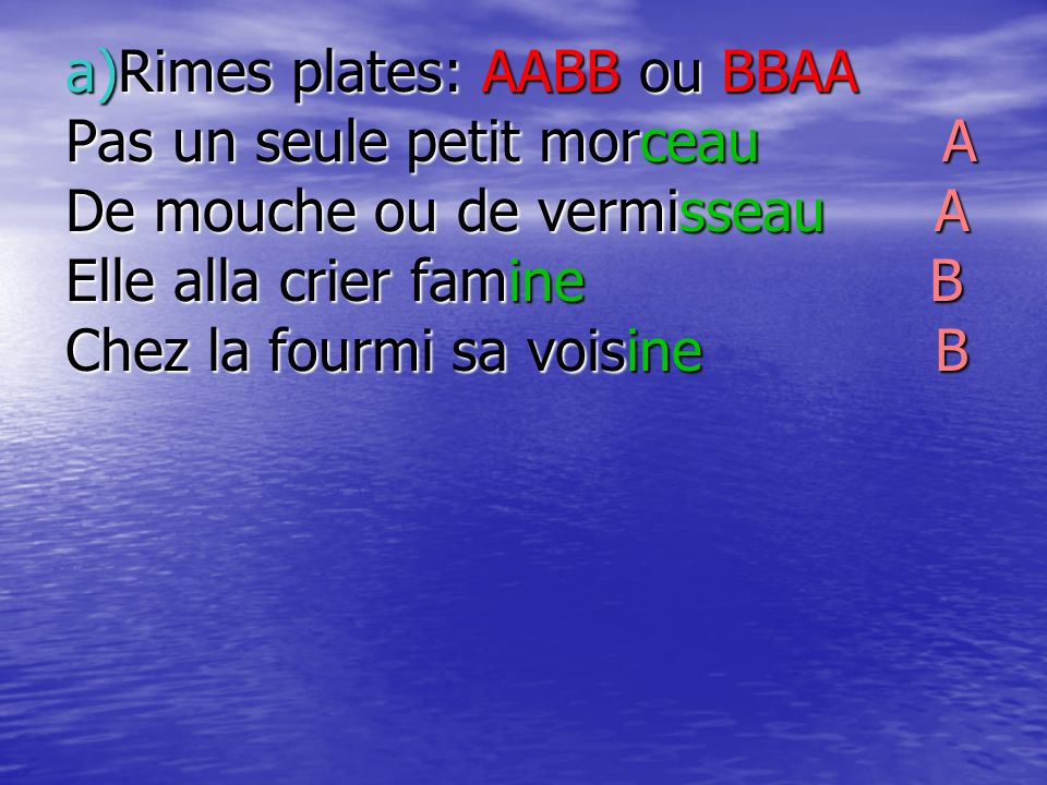 b)Rimes croisées: ABAB ou BABA Maître corbeau,sur un arbre perché A Tenait en son bec un fromage B Maître renard,par lodeur alléché A Lui tint à peu près ce langage B