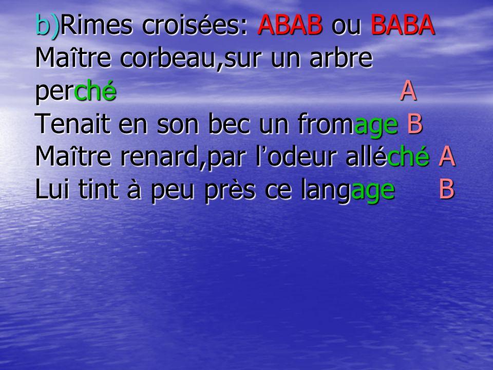 b)Rimes croisées: ABAB ou BABA Maître corbeau,sur un arbre perché A Tenait en son bec un fromage B Maître renard,par lodeur alléché A Lui tint à peu p