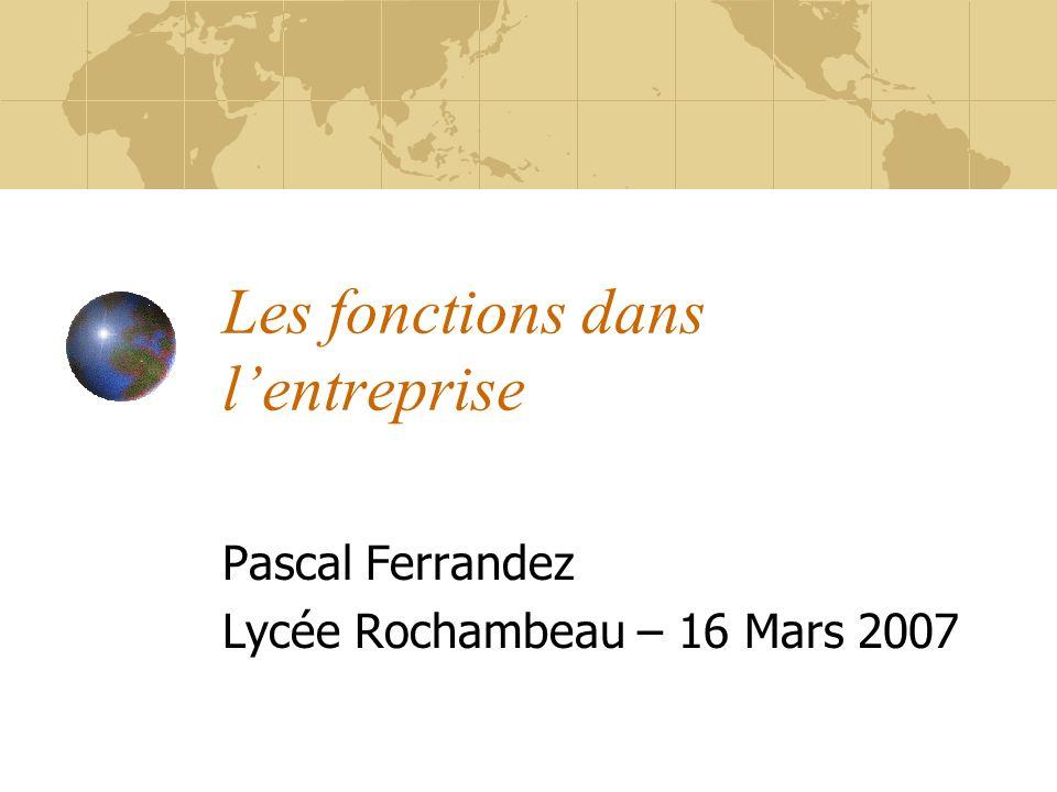 Les fonctions dans lentreprise Pascal Ferrandez Lycée Rochambeau – 16 Mars 2007