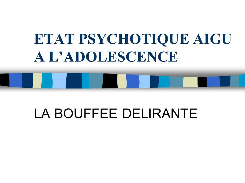 ETAT PSYCHOTIQUE AIGU A LADOLESCENCE LA BOUFFEE DELIRANTE