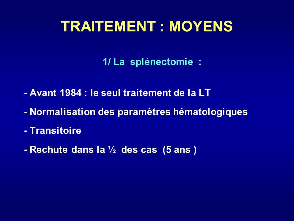 TRAITEMENT : MOYENS 1/ La splénectomie : - Avant 1984 : le seul traitement de la LT - Normalisation des paramètres hématologiques - Transitoire - Rech