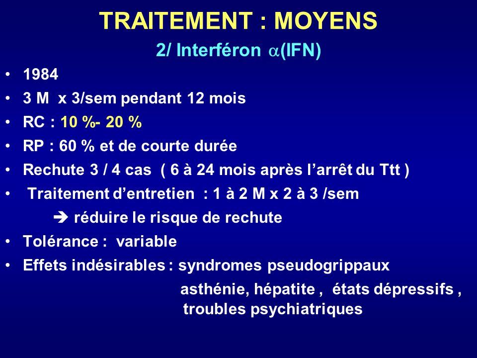 TRAITEMENT : MOYENS 2/ Interféron (IFN) 1984 3 M x 3/sem pendant 12 mois RC : 10 %- 20 % RP : 60 % et de courte durée Rechute 3 / 4 cas ( 6 à 24 mois