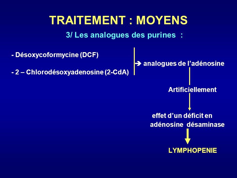 TRAITEMENT : MOYENS 3/ Les analogues des purines : - Désoxycoformycine (DCF) analogues de ladénosine - 2 – Chlorodésoxyadenosine (2-CdA) Artificiellem