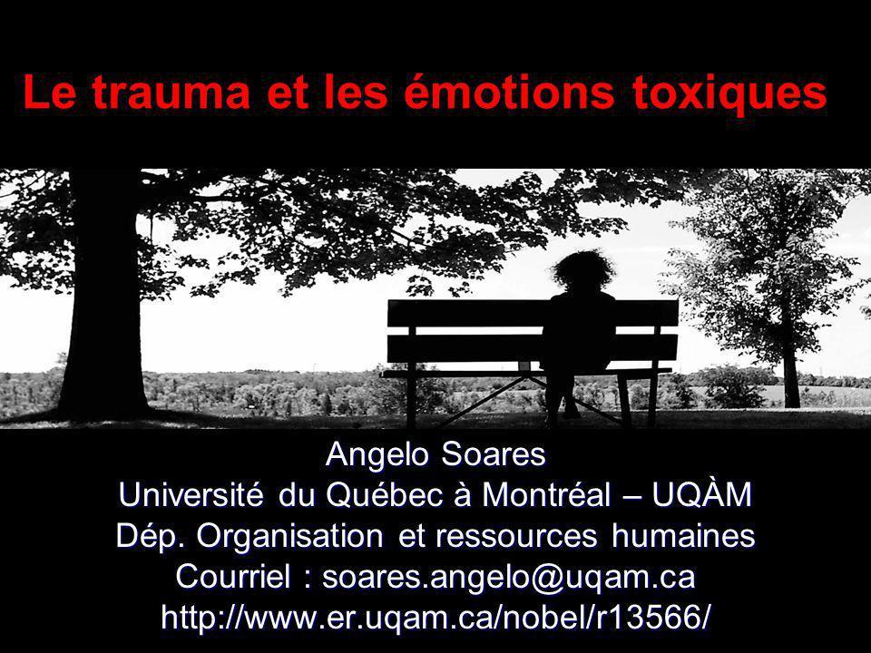 Le trauma et les émotions toxiques Angelo Soares Université du Québec à Montréal – UQÀM Dép. Organisation et ressources humaines Courriel : soares.ang