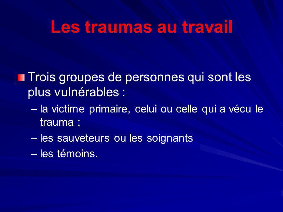 Les traumas au travail Trois groupes de personnes qui sont les plus vulnérables : – –la victime primaire, celui ou celle qui a vécu le trauma ; – –les