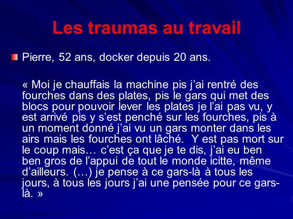 Les traumas au travail Pierre, 52 ans, docker depuis 20 ans. « Moi je chauffais la machine pis jai rentré des fourches dans des plates, pis le gars qu