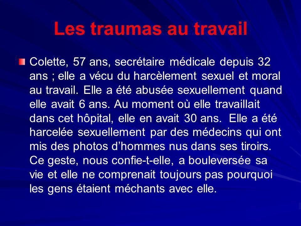 Les traumas au travail Colette, 57 ans, secrétaire médicale depuis 32 ans ; elle a vécu du harcèlement sexuel et moral au travail. Elle a été abusée s