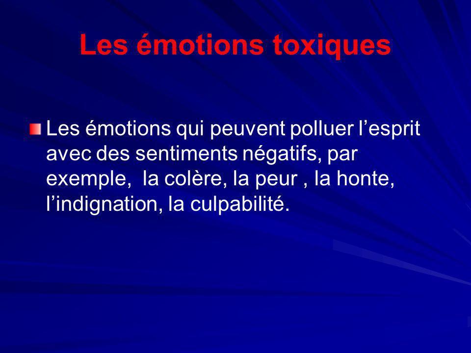 Les émotions toxiques Les émotions qui peuvent polluer lesprit avec des sentiments négatifs, par exemple, la colère, la peur, la honte, lindignation,