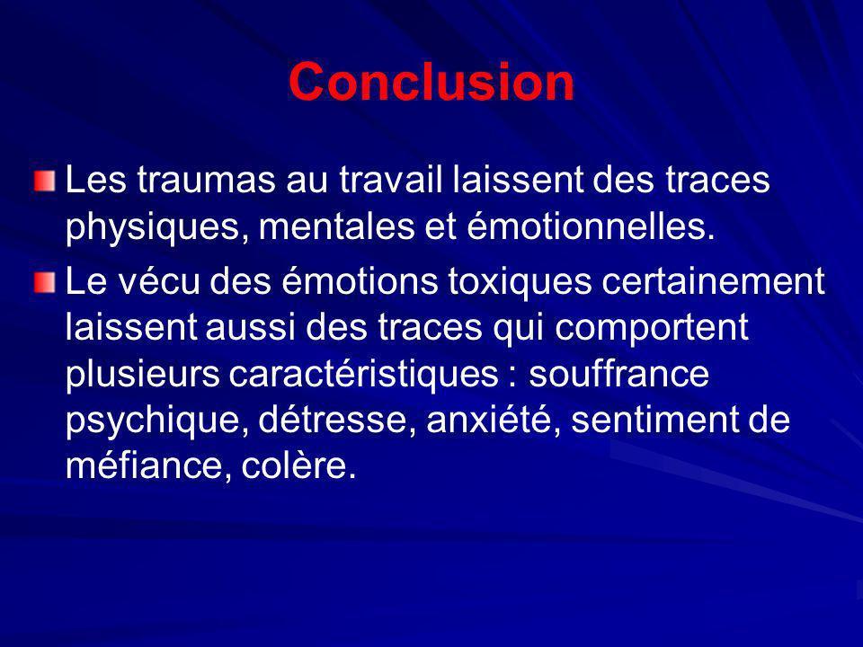 Conclusion Les traumas au travail laissent des traces physiques, mentales et émotionnelles. Le vécu des émotions toxiques certainement laissent aussi
