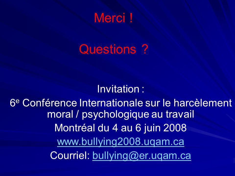 Merci ! Questions ? Invitation : 6 e Conférence Internationale sur le harcèlement moral / psychologique au travail Montréal du 4 au 6 juin 2008 www.bu