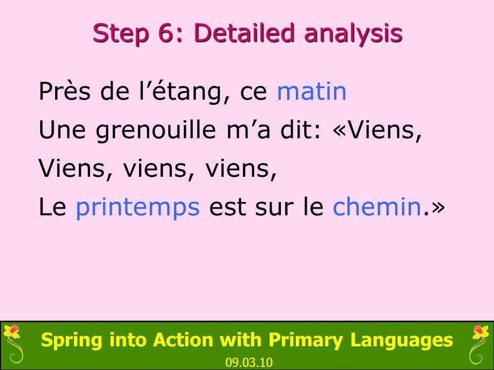 Spring into Action with Primary Languages 09.03.10 Step 6: Detailed analysis Près de létang, ce matin Une grenouille ma dit: «Viens, Viens, viens, vie