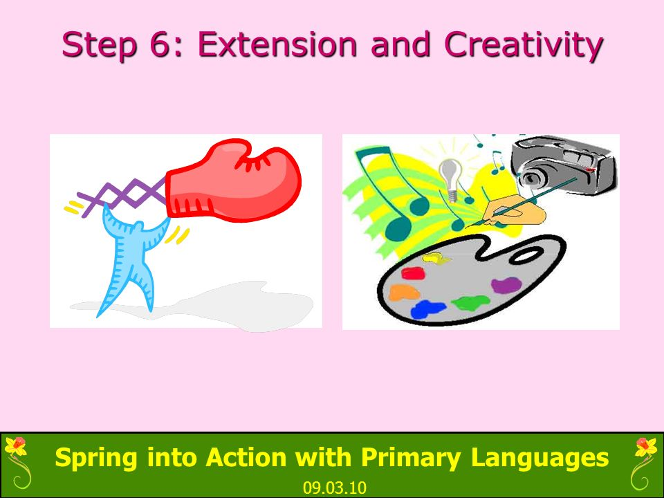 Spring into Action with Primary Languages 09.03.10 Step 6: Extension and Creativity