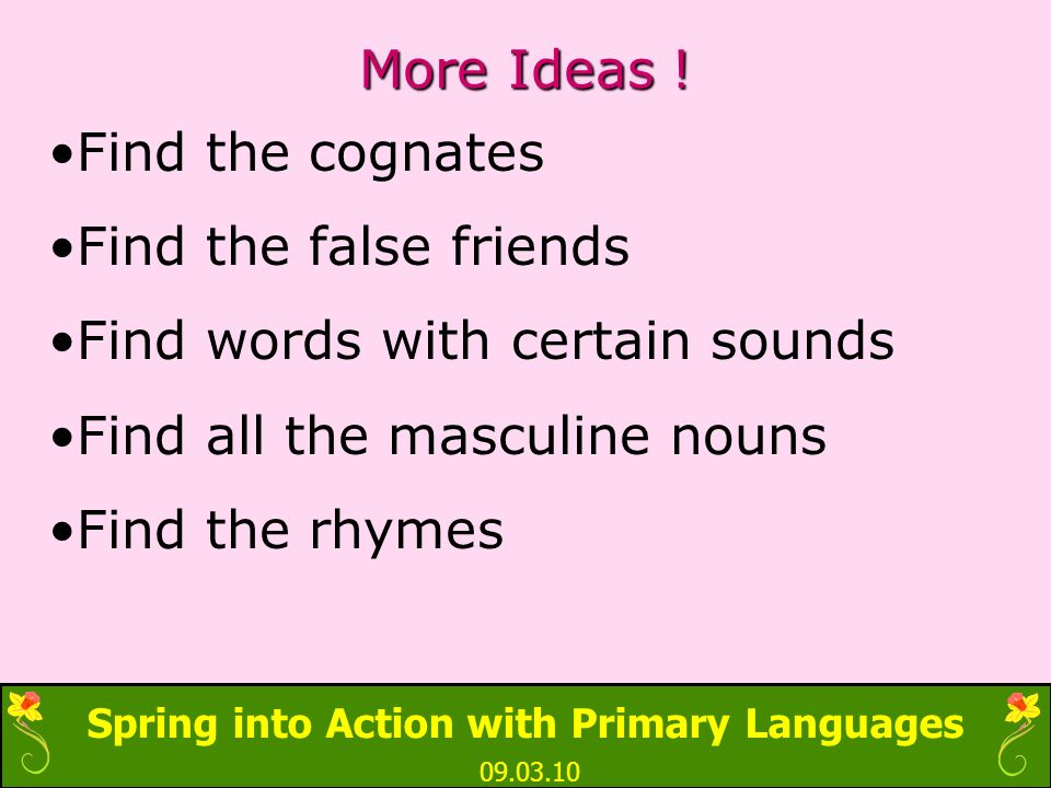 Spring into Action with Primary Languages 09.03.10 More Ideas ! Find the cognates Find the false friends Find words with certain sounds Find all the m