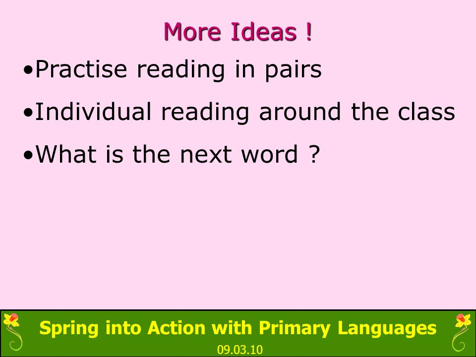 Spring into Action with Primary Languages 09.03.10 More Ideas ! Practise reading in pairs Individual reading around the class What is the next word ?