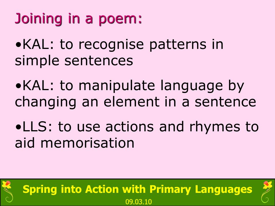 Spring into Action with Primary Languages 09.03.10 Joining in a poem: KAL: to recognise patterns in simple sentences KAL: to manipulate language by changing an element in a sentence LLS: to use actions and rhymes to aid memorisation