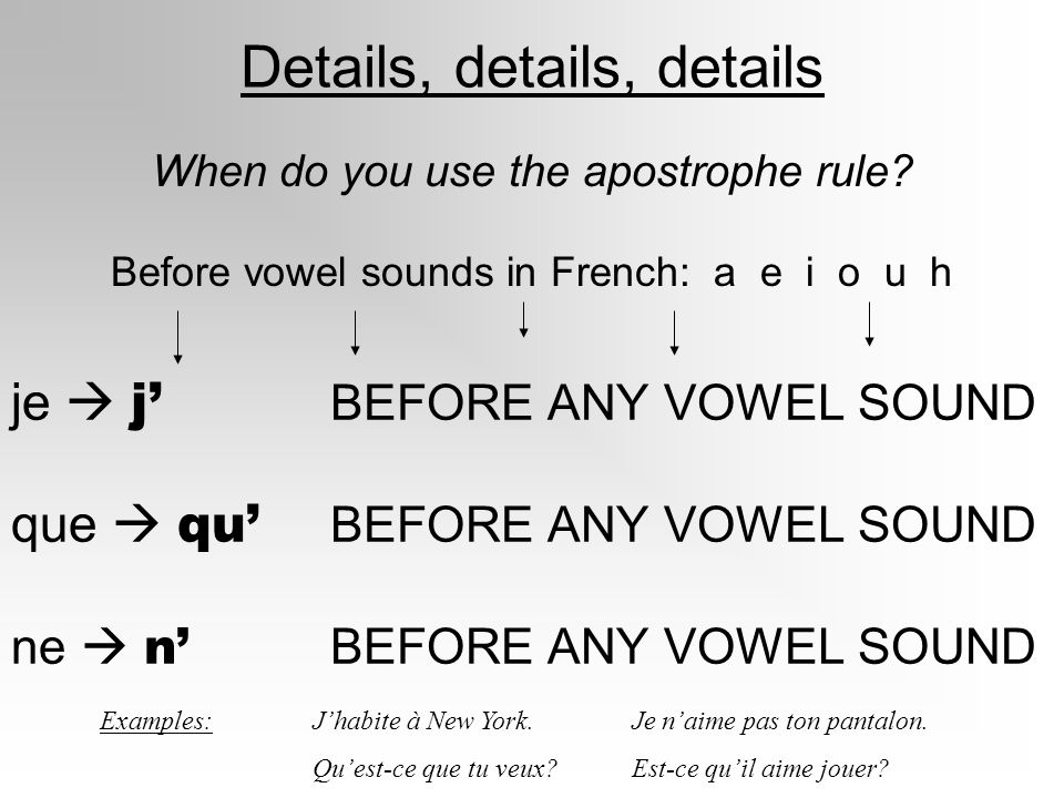 Details, details, details When do you use the apostrophe rule? Before vowel sounds in French: a e i o u h je j BEFORE ANY VOWEL SOUND que qu BEFORE AN