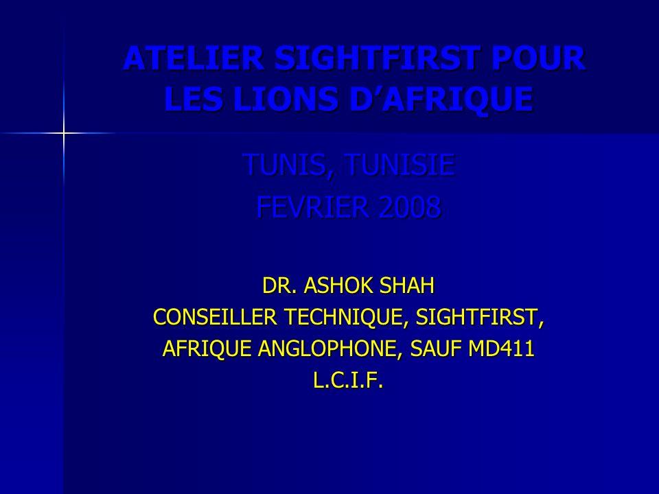 ATELIER SIGHTFIRST POUR LES LIONS DAFRIQUE ATELIER SIGHTFIRST POUR LES LIONS DAFRIQUE TUNIS, TUNISIE FEVRIER 2008 DR. ASHOK SHAH CONSEILLER TECHNIQUE,