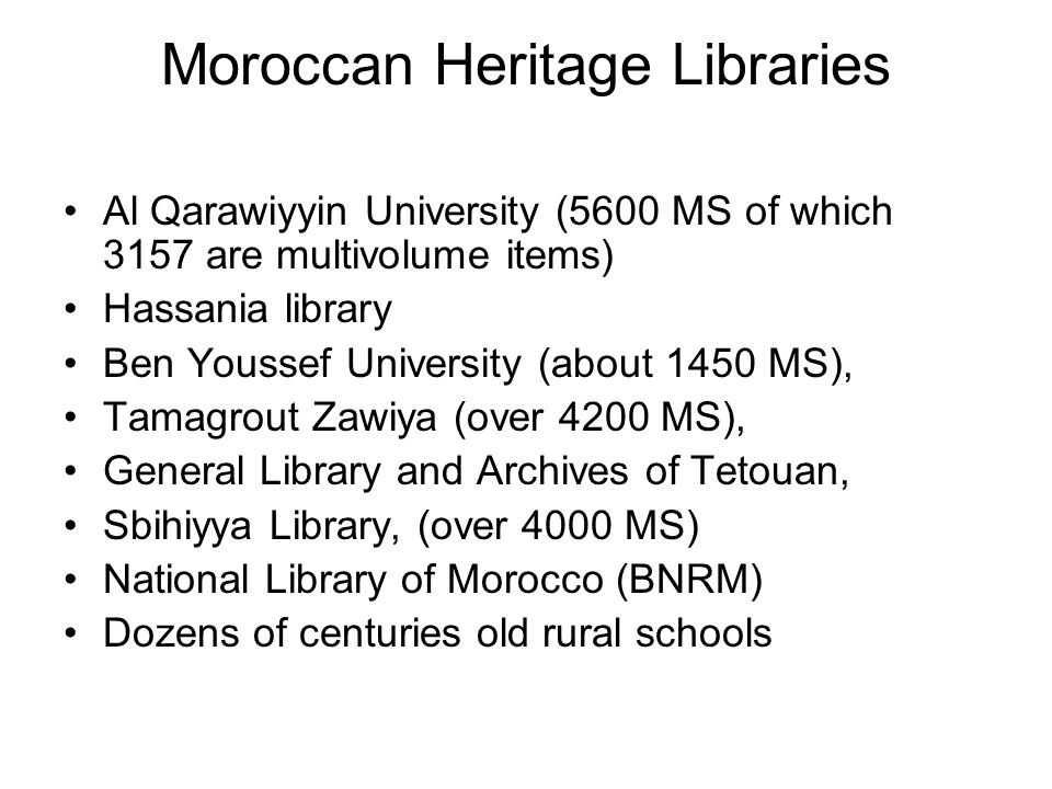 Moroccan Heritage Libraries Al Qarawiyyin University (5600 MS of which 3157 are multivolume items) Hassania library Ben Youssef University (about 1450