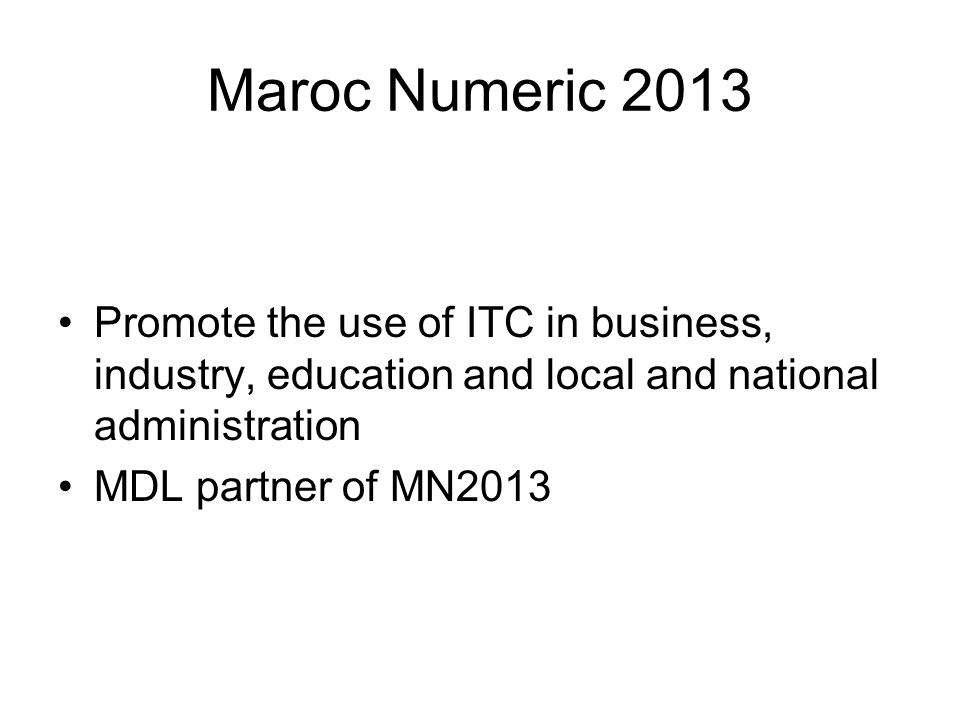 Maroc Numeric 2013 Promote the use of ITC in business, industry, education and local and national administration MDL partner of MN2013