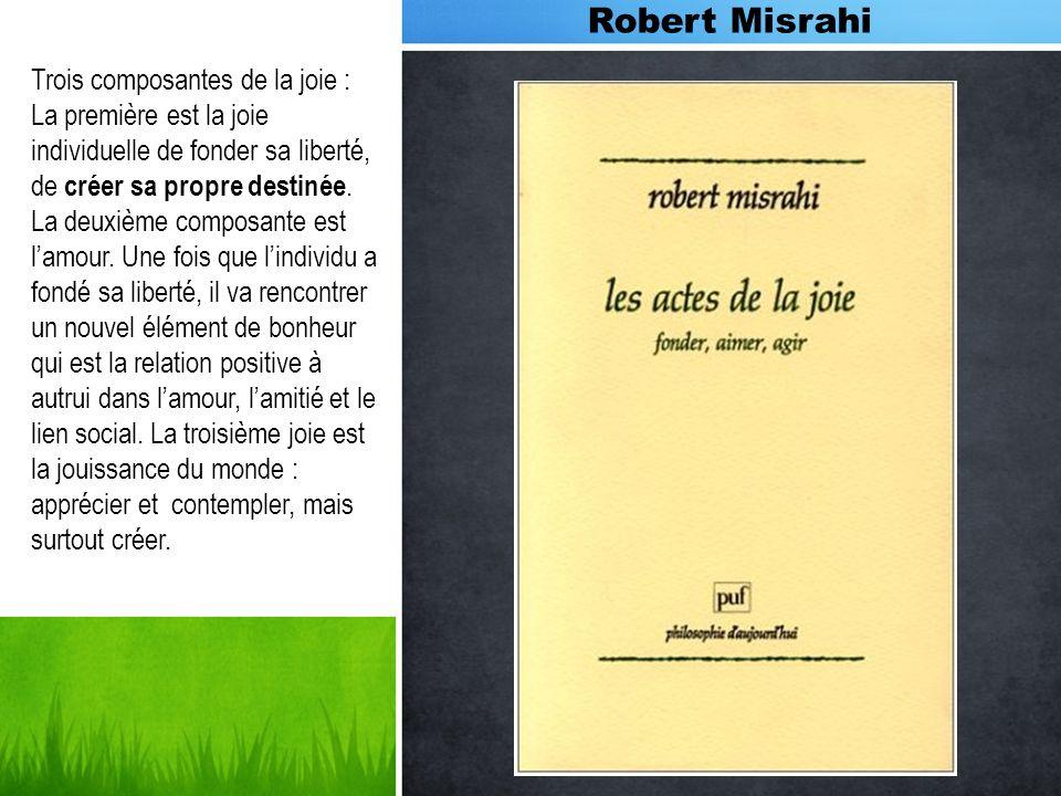 Robert Misrahi Trois composantes de la joie : La première est la joie individuelle de fonder sa liberté, de créer sa propre destinée. La deuxième comp