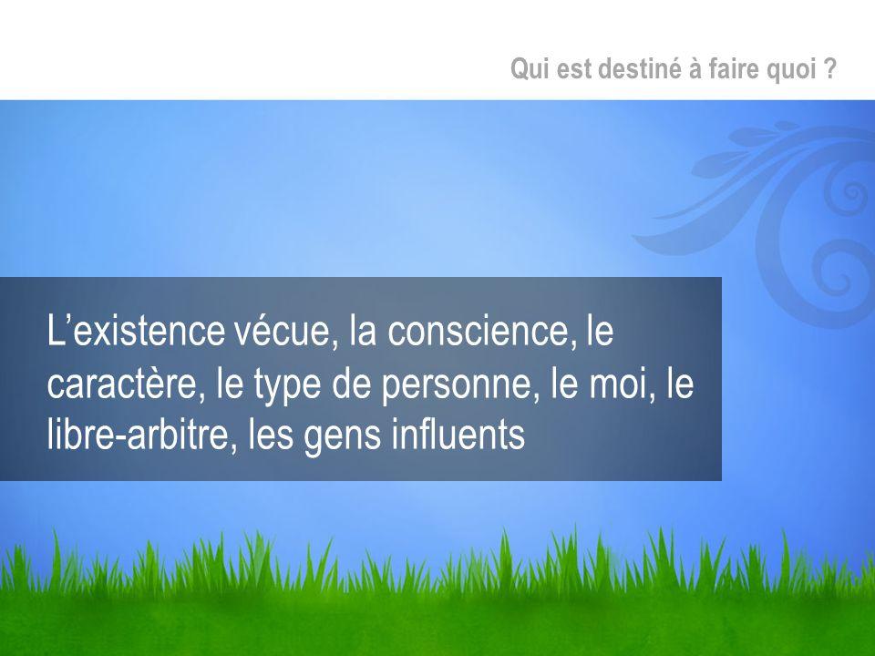 Lexistence vécue, la conscience, le caractère, le type de personne, le moi, le libre-arbitre, les gens influents Qui est destiné à faire quoi ?