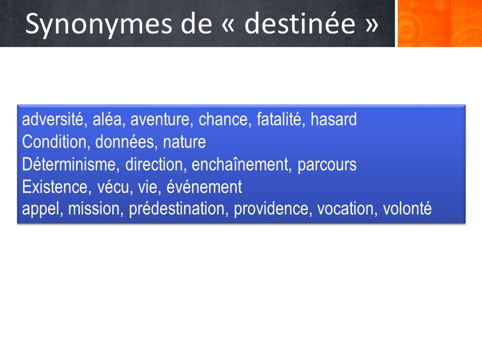 Synonymes de « destinée » adversité, aléa, aventure, chance, fatalité, hasard Condition, données, nature Déterminisme, direction, enchaînement, parcou